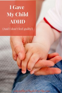 I gave my child adhd and I don't feel guilty