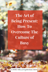 the art of being present: how to overcome the culture of busy