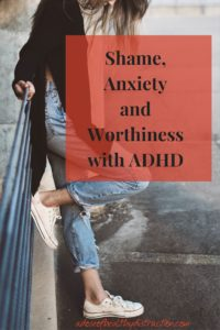 Shame anxiety and worthiness with ADHD